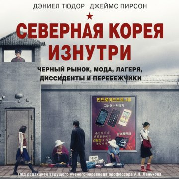 Северная Корея изнутри: черный рынок, мода, лагеря, диссиденты и перебежчики