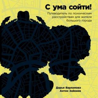 С ума сойти: Путеводитель по психическим расстройствам для жителя большого города
