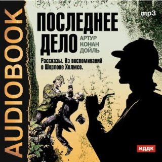 """Последнее дело. Сборник рассказов из цикла """"Воспоминания о Шерлоке Холмсе"""""""