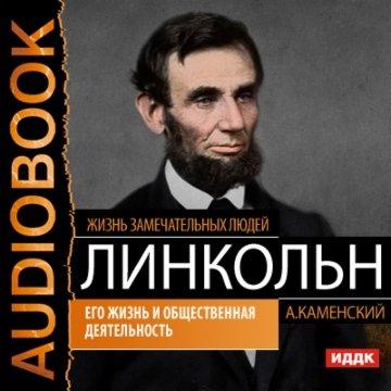 Авраам Линкольн. Его жизнь и общественная деятельность
