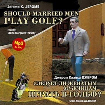 Следует ли женатым мужчинам играть в гольф? / Should Married Men Play Golf?