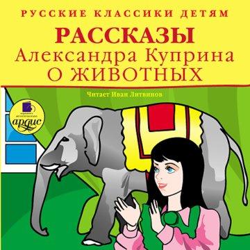 Русские классики детям. Рассказы Александра Куприна о животных