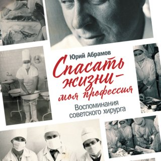 Спасать жизни — моя профессия. Воспоминания советского хирурга