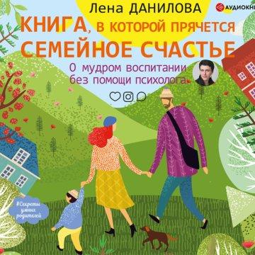 Книга, в которой прячется семейное счастье. О мудром воспитании без помощи психолога