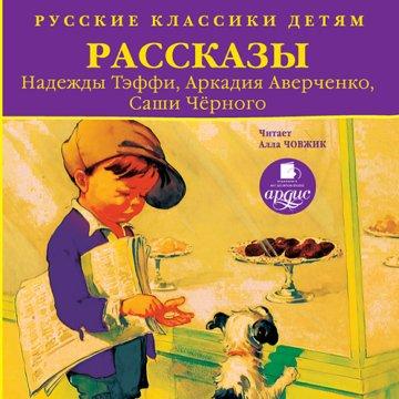 Русские классики детям. Рассказы Н. Тэффи, А. Аверченко, Саши Чёрного
